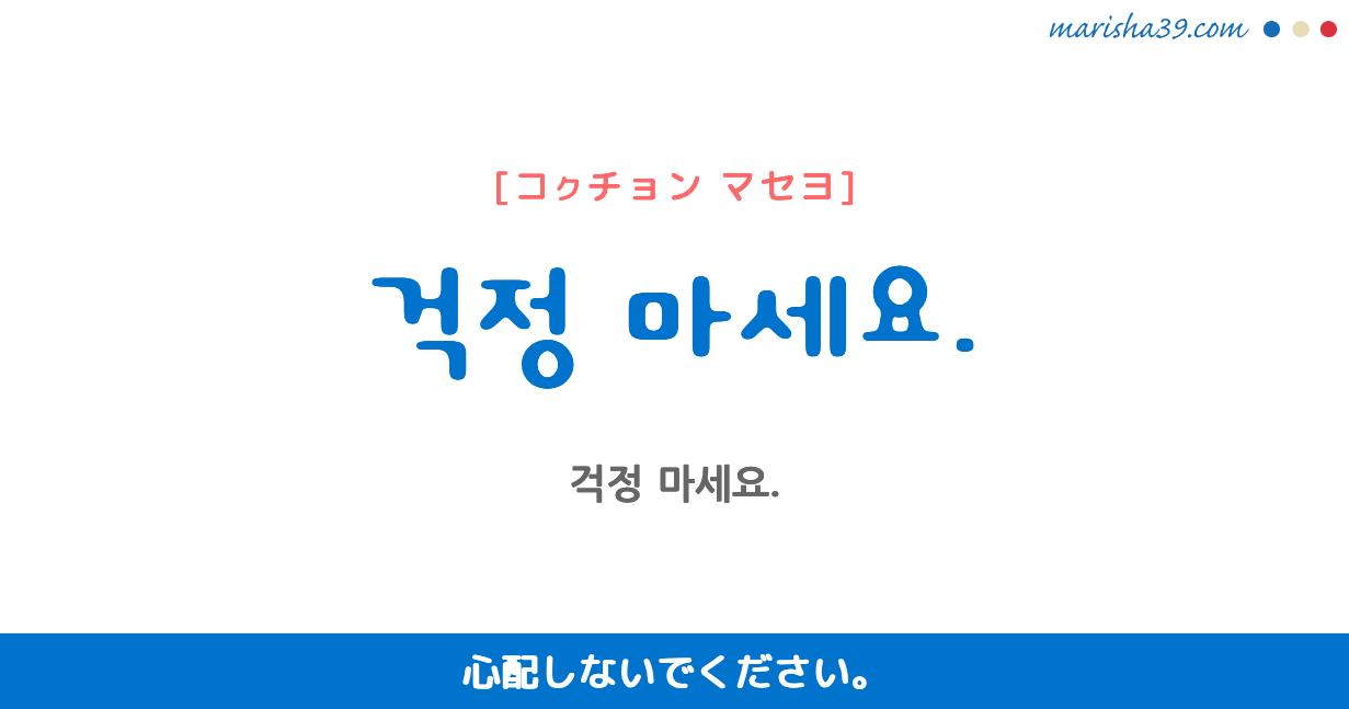 韓国語・ハングル フレーズ音声 걱정 마세요. 心配しないでください。