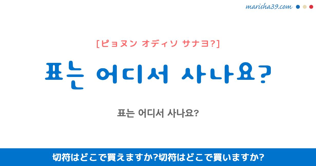 韓国語・ハングル フレーズ音声 표는 어디서 사나요? 切符はどこで買えますか? 切符はどこで買いますか?