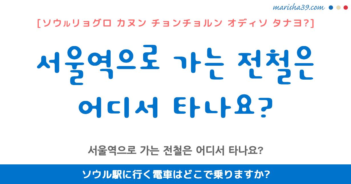 韓国語・ハングル フレーズ音声 서울역으로 가는 전철은 어디서 타나요? ソウル駅に行く電車はどこで乗りますか?