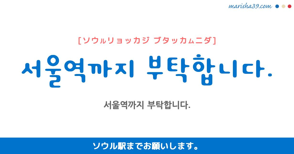 韓国語・ハングル フレーズ音声 서울역까지 부탁합니다. ソウル駅までお願いします。(主にタクシーで使う)