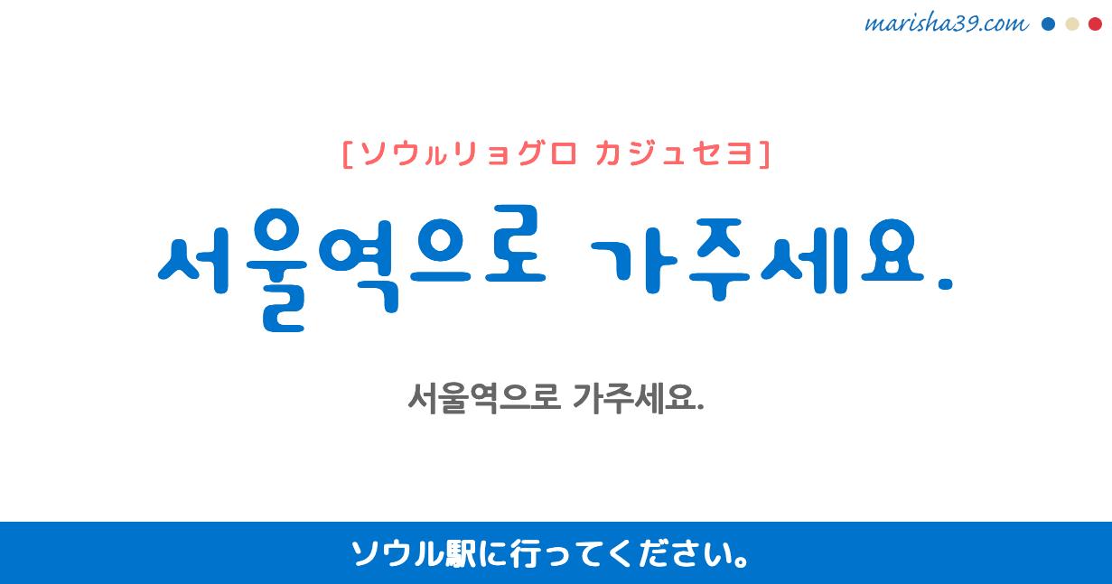 韓国語・ハングル フレーズ音声 서울역으로 가주세요. ソウル駅に行ってください。(主にタクシーで使う)