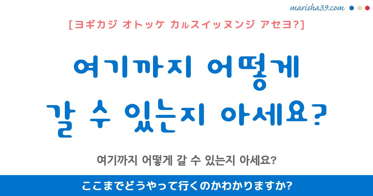 韓国語・ハングル フレーズ音声 여기까지 어떻게 갈 수 있는지 아세요? ここまでどうやって行くのかわかりますか?
