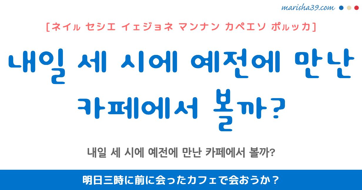 韓国語・ハングル フレーズ音声 내일 세 시에 예전에 만난 카페에서 볼까? 明日三時に前に会ったカフェで会おうか?