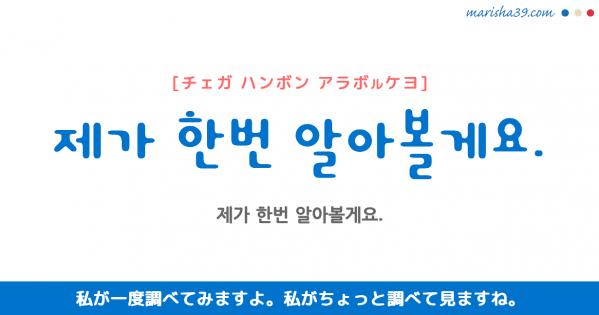 韓国語勉強☆フレーズ音声 제가 한번 알아볼게요. 私が一度調べてみますよ。 私がちょっと調べて見ますね。