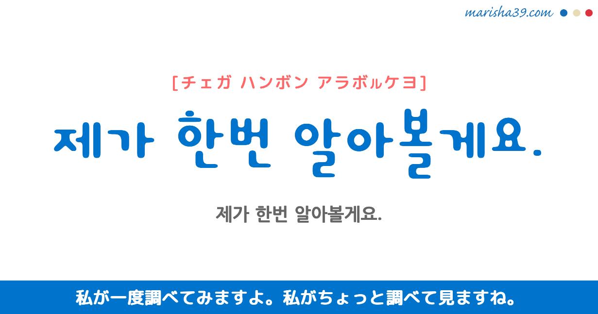韓国語・ハングル フレーズ音声 제가 한번 알아볼게요. 私が一度調べてみますよ。 私がちょっと調べて見ますね。