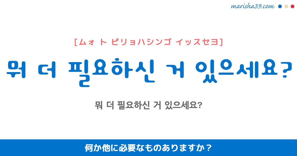 韓国語・ハングル 音声フレーズ 뭐 더 필요하신 거 있으세요? 何か他に必要なものありますか?
