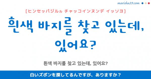 韓国語勉強☆フレーズ音声 흰색 바지를 찾고 있는데, 있어요? 白いズボンを探してるんですが、ありますか?