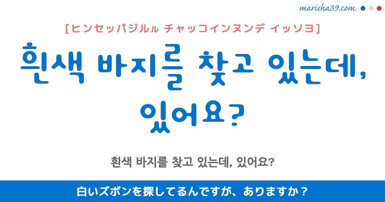韓国語・ハングル フレーズ音声 흰색 바지를 찾고 있는데, 있어요? 白いズボンを探してるんですが、ありますか?