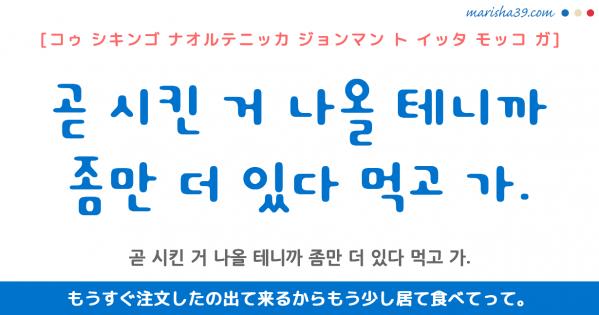 韓国語勉強☆フレーズ音声 곧 시킨 거 나올 테니까 좀만 더 있다 먹고 가. もうすぐ注文したの出て来るからもう少し居て食べてって。