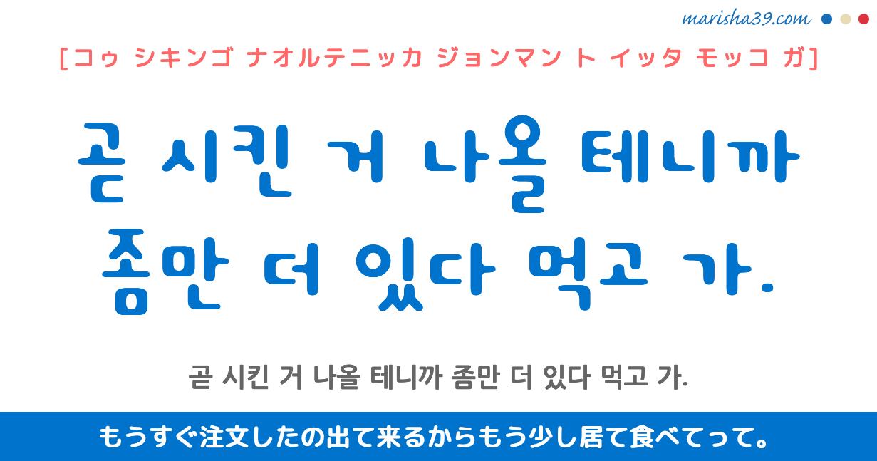 韓国語・ハングル フレーズ音声 곧 시킨 거 나올 테니까 좀만 더 있다 먹고 가. もうすぐ注文したの出て来るからもう少し居て食べてって。
