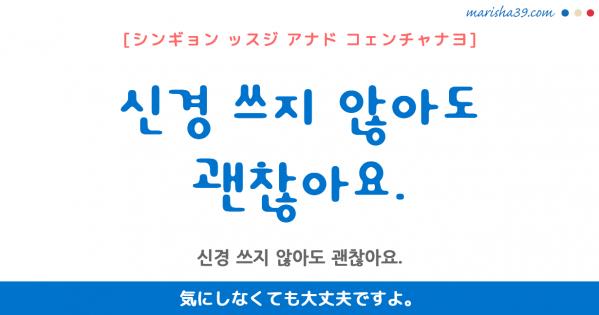 韓国語勉強☆フレーズ音声 신경 쓰지 않아도 괜찮아요. 気にしなくても大丈夫ですよ。