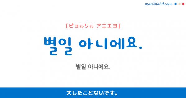 韓国語勉強☆フレーズ音声 별일 아니에요. 大したことないです。