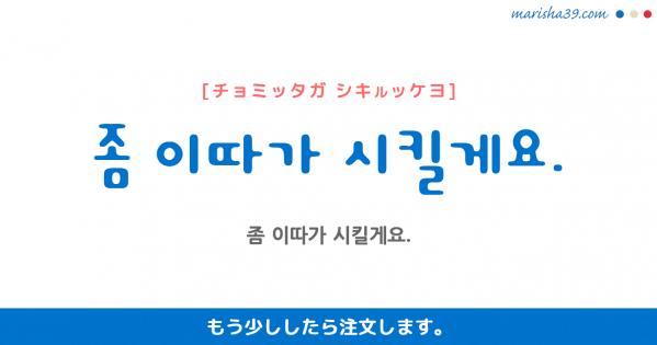 韓国語勉強☆フレーズ音声 좀 이따가 시킬게요. もう少ししたら注文します。