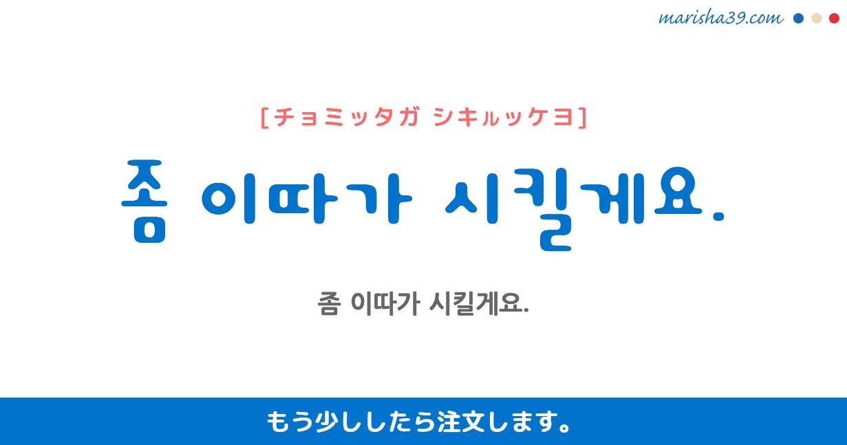韓国語・ハングル フレーズ音声 좀 이따가 시킬게요. もう少ししたら注文します。