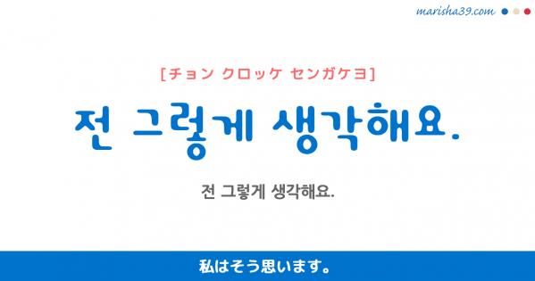 韓国語勉強☆フレーズ音声 전 그렇게 생각해요. 私はそう思います。