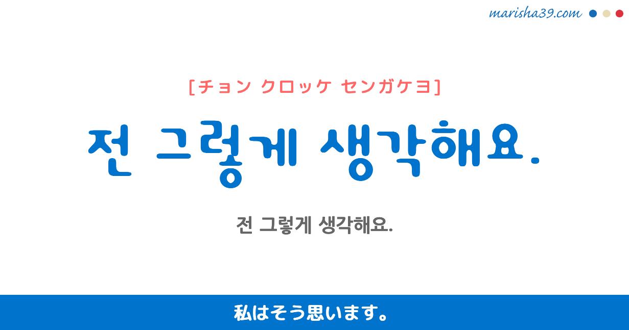 韓国語・ハングル フレーズ音声 전 그렇게 생각해요. 私はそう思います。