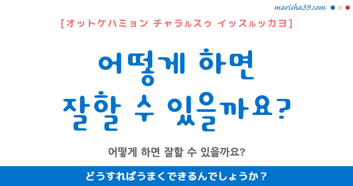 韓国語・ハングル フレーズ音声 어떻게 하면 잘할 수 있을까요? どうすればうまくできるんでしょうか?