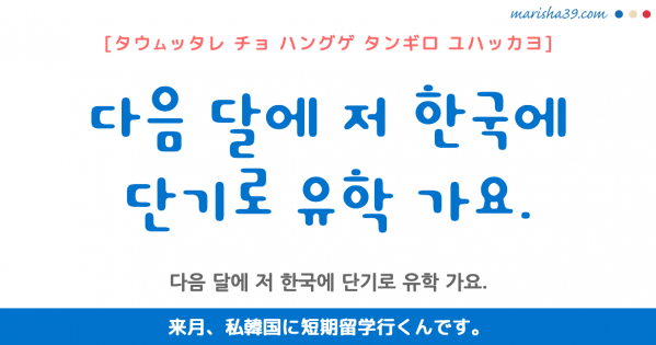 韓国語勉強☆フレーズ音声 다음 달에 저 한국에 단기로 유학 가요. 来月、私韓国に短期留学行くんです。