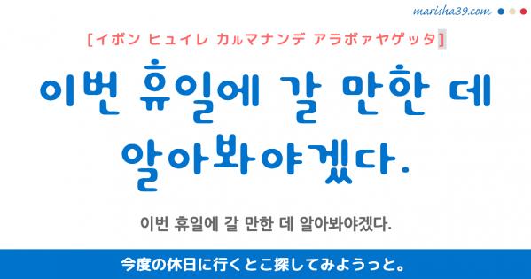 韓国語勉強☆フレーズ音声 이번 휴일에 갈 만한 데 알아봐야겠다. 今度の休日に行くとこ探してみようっと。