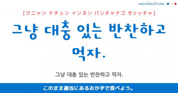 韓国語勉強☆フレーズ音声 그냥 대충 있는 반찬하고 먹자. このまま適当にあるおかずで食べよう。