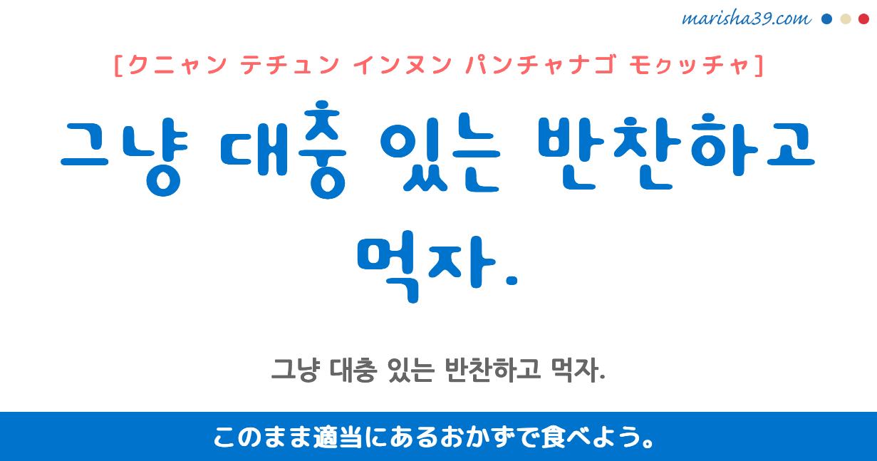 韓国語・ハングル フレーズ音声 그냥 대충 있는 반찬하고 먹자. このまま適当にあるおかずで食べよう。
