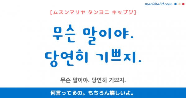 韓国語勉強☆フレーズ音声 무슨 말이야. 당연히 기쁘지. 何言ってるの。もちろん嬉しいよ。