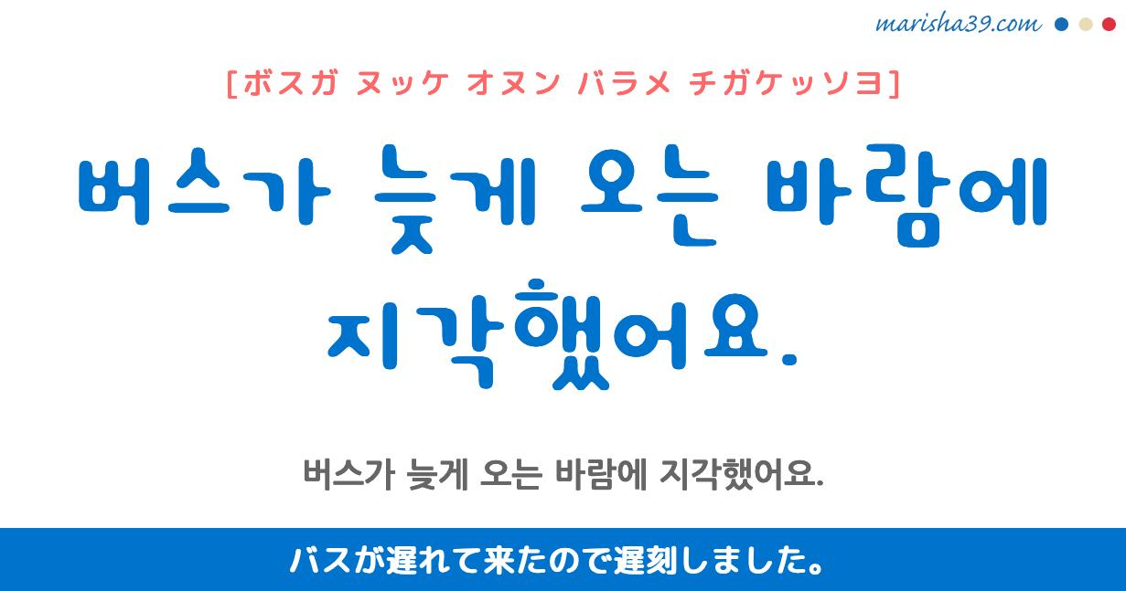 韓国語・ハングル フレーズ音声 버스가 늦게 오는 바람에 지각했어요. バスが遅れて来たので遅刻しました。