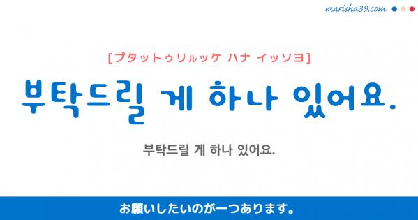 韓国語勉強☆フレーズ音声 부탁드릴 게 하나 있어요. お願いしたいのが一つあります。