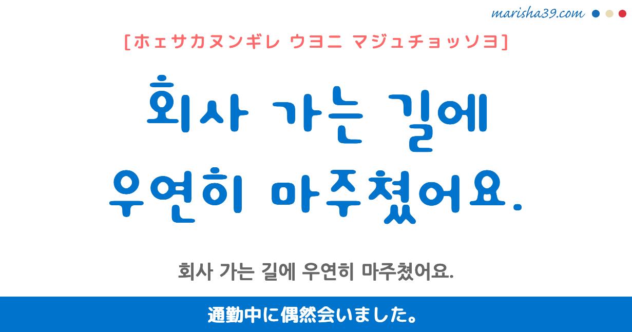 韓国語勉強☆フレーズ音声 회사 가는 길에 우연히 마주쳤어요. 通勤中に偶然会いました。
