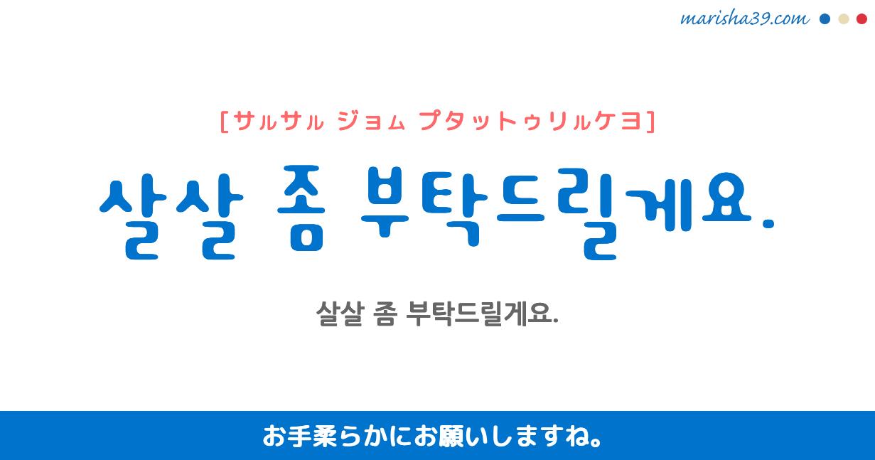 韓国語・ハングル フレーズ音声 살살 좀 부탁드릴게요. お手柔らかにお願いしますね。