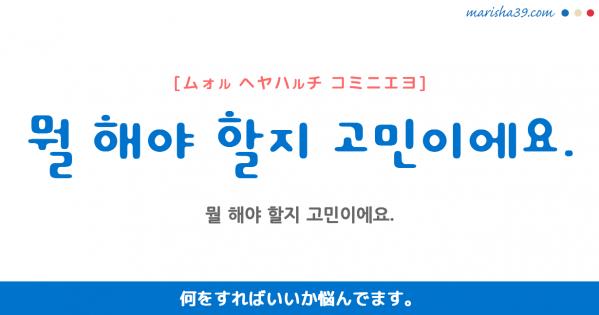 韓国語勉強☆フレーズ音声 뭘 해야 할지 고민이에요. 何をすればいいか悩んでます。