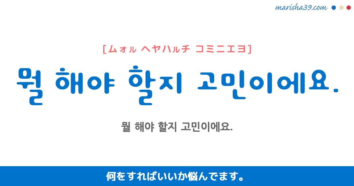 韓国語・ハングル フレーズ音声 뭘 해야 할지 고민이에요. 何をすればいいか悩んでます。