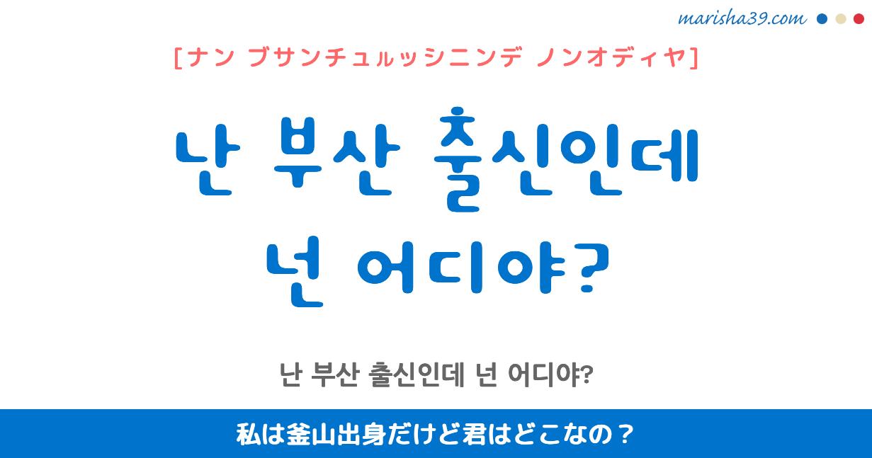 韓国語・ハングル フレーズ音声 난 부산 출신인데 넌 어디야? 私は釜山出身だけど君はどこなの?