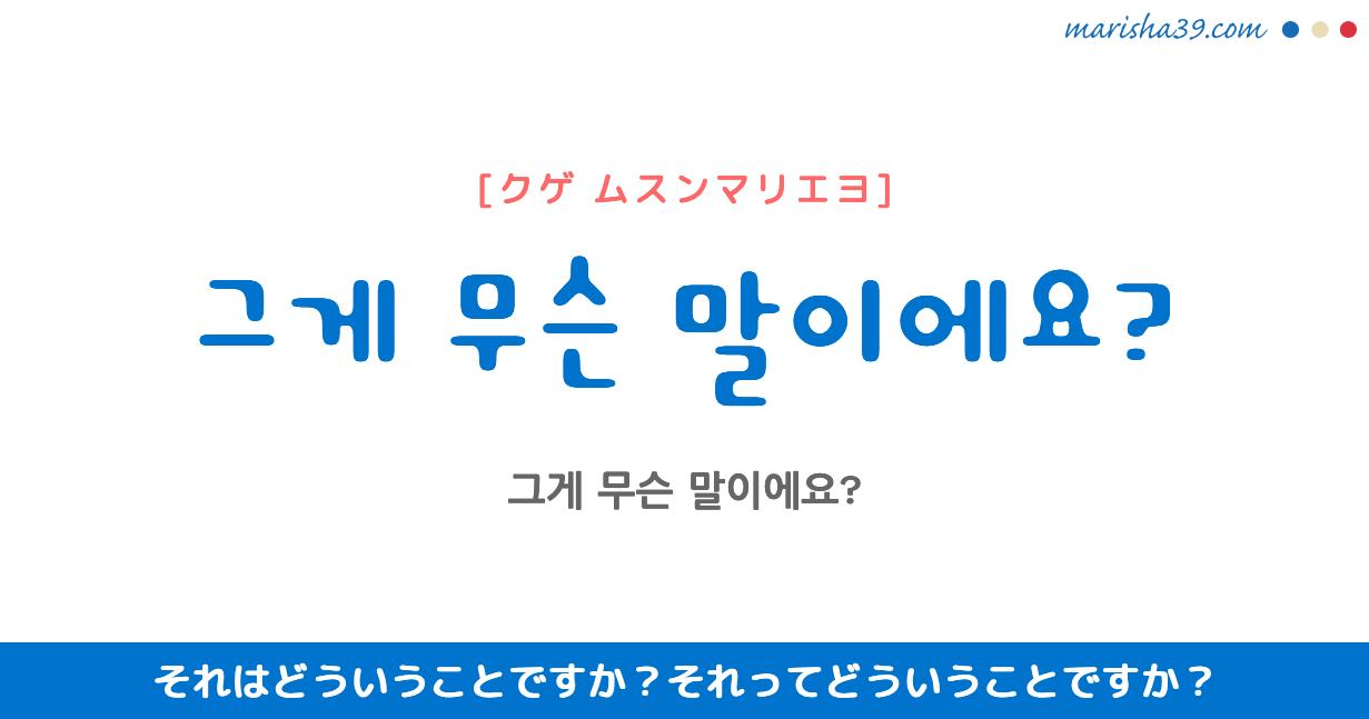 韓国語勉強☆フレーズ音声 그게 무슨 말이에요? それはどういうことですか? それってどういうことですか?