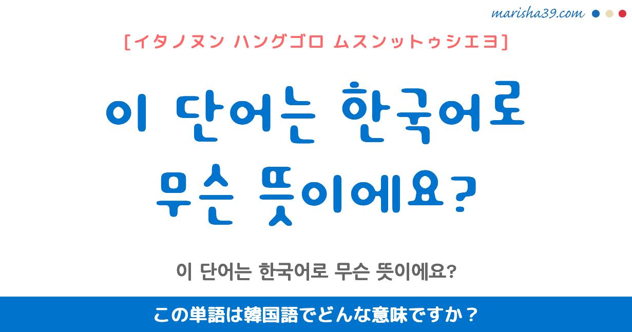 韓国語・ハングル フレーズ音声 이 단어는 한국어로 무슨 뜻이에요? この単語は韓国語でどんな意味ですか?