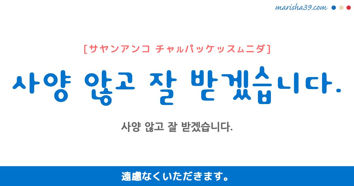 韓国語・ハングル フレーズ音声 사양 않고 잘 받겠습니다. 遠慮なくいただきます。
