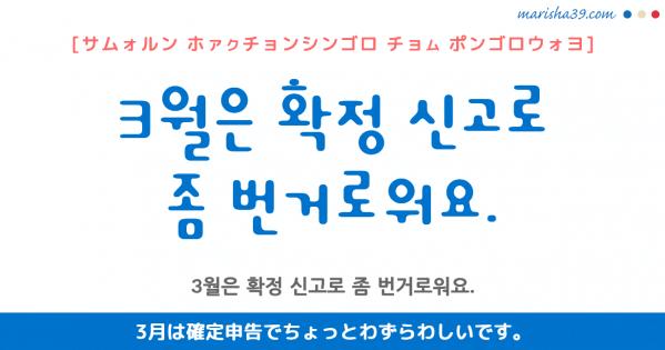韓国語勉強☆フレーズ音声 3월은 확정 신고로 좀 번거로워요. 3月は確定申告でちょっとわずらわしいです。