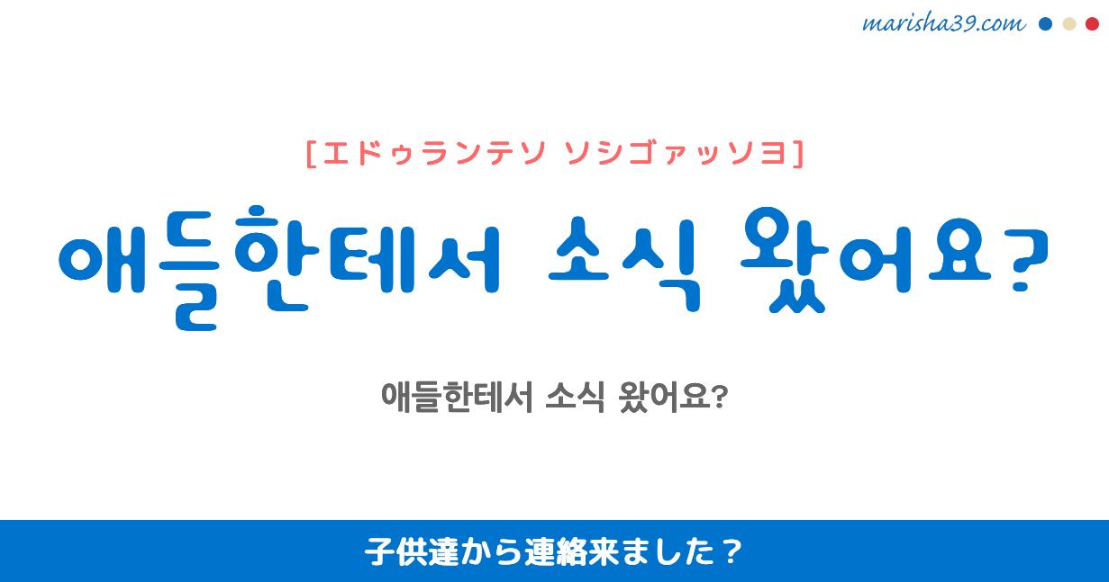 韓国語勉強☆フレーズ音声 애들한테서 소식 왔어요? 子供達から連絡来ました?