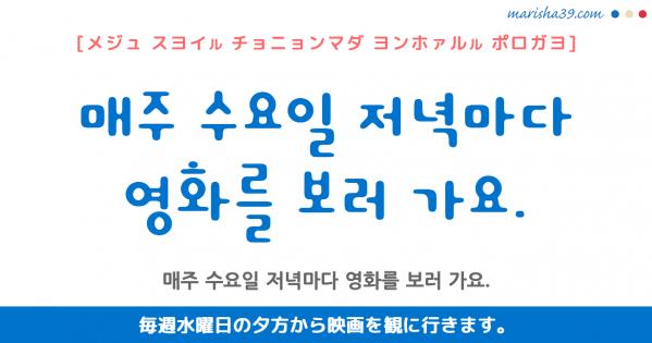 韓国語勉強☆フレーズ音声 매주 수요일 저녁마다 영화를 보러 가요. 毎週水曜日の夕方から映画を観に行きます。