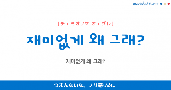 韓国語勉強☆フレーズ音声 재미없게 왜 그래? つまんないな。 ノリ悪いな。