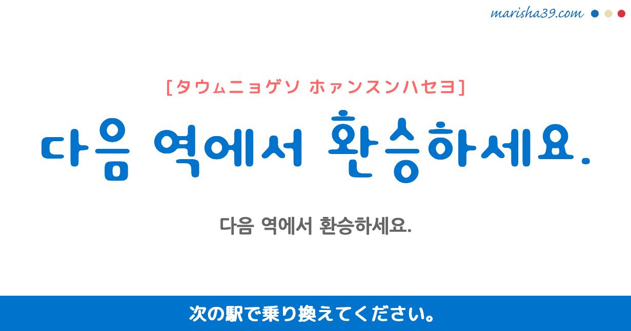 韓国語勉強☆フレーズ音声 다음 역에서 환승하세요. 次の駅で乗り換えてください。