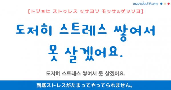 韓国語勉強☆フレーズ音声 도저히 스트레스 쌓여서 못 살겠어요. 到底ストレスがたまってやってられません。
