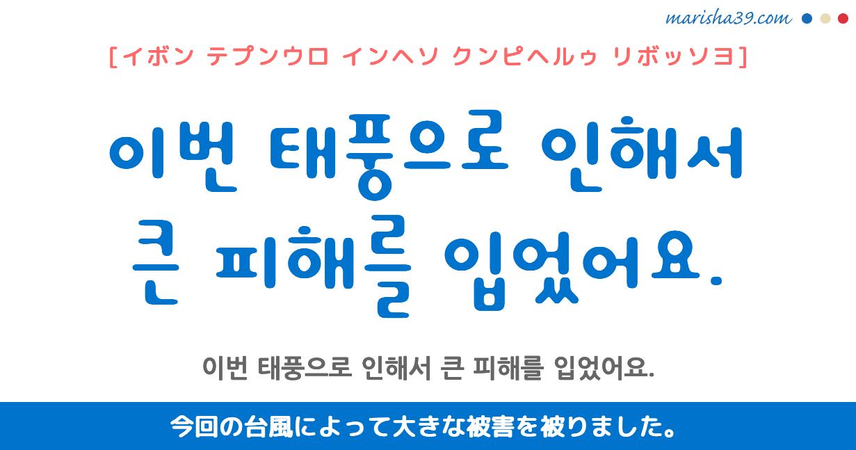 韓国語勉強☆フレーズ音声 이번 태풍으로 인해서 큰 피해를 입었어요. 今回の台風によって大きな被害を被りました。