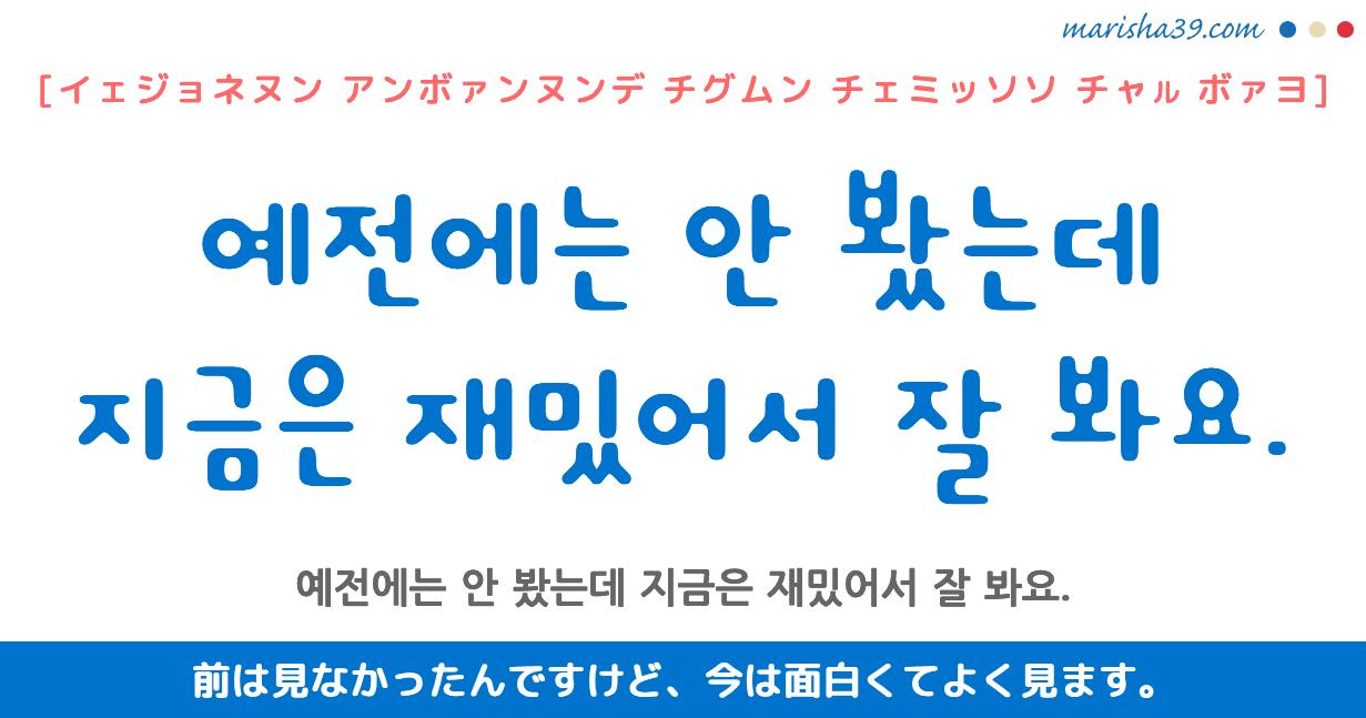 韓国語勉強☆フレーズ音声 예전에는 안 봤는데 지금은 재밌어서 잘 봐요. 前は見なかったんですけど、今は面白くてよく見ます。