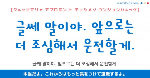 韓国語勉強☆フレーズ音声 글쎄 말이야. 앞으로는 더 조심해서 운전할게. 本当だよ。これからはもっと気をつけて運転するよ。