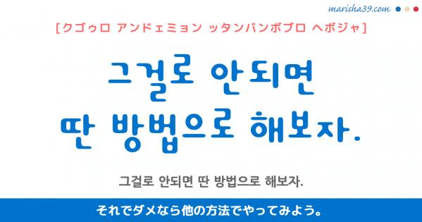 韓国語勉強☆フレーズ音声 그걸로 안되면 딴 방법으로 해보자. それでダメなら他の方法でやってみよう。