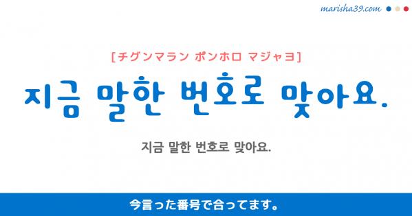 韓国語勉強☆フレーズ音声 지금 말한 번호로 맞아요. 今言った番号で合ってます。