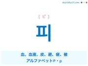 韓国語単語・ハングル 피 [ピ] 血、血液、皮、避、疲、被、アルファベット P・p 意味・活用・読み方と音声発音