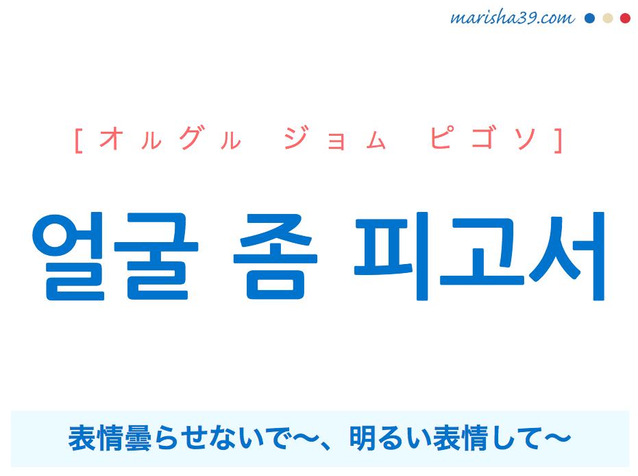 韓国語で表現 얼굴 좀 피고서 [オルグル ジョム ピゴソ] 表情曇らせないで〜、明るい表情して〜 歌詞から学ぶ