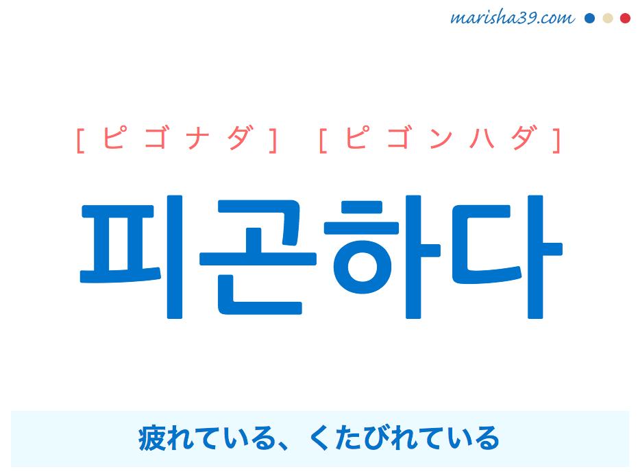 韓国語単語・ハングル 피곤하다 [ピゴナダ] [ピゴンハダ] 疲れている、くたびれている(疲労な状態を表す) 意味・活用・読み方と音声発音